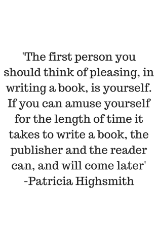 'The first person you should think of pleasing, in writing a book, is yourself. If you can amuse yourself for the length of time it takes to write a book, the publisher and the reader can, and will come later'-Patricia
