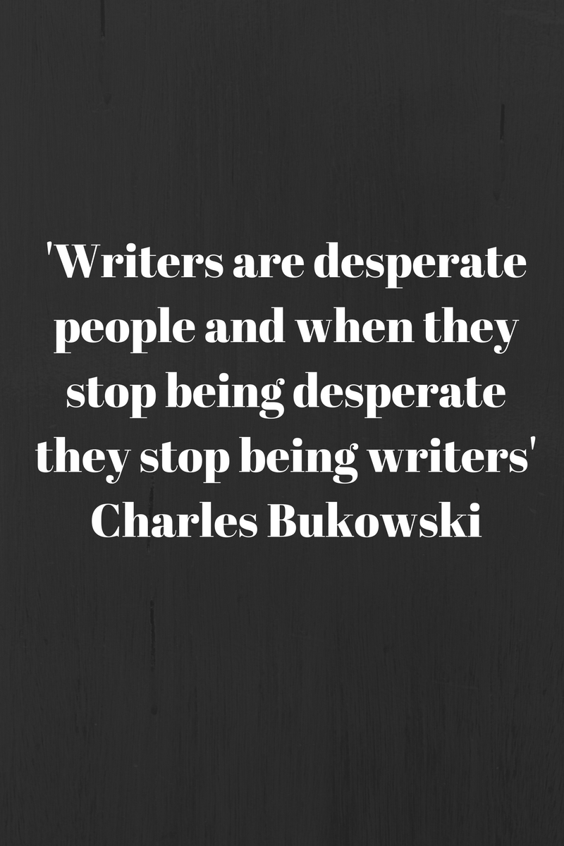 'Writers are desperate people and when they stop being desperate they stop being writers'Charles Bukowski.jpg