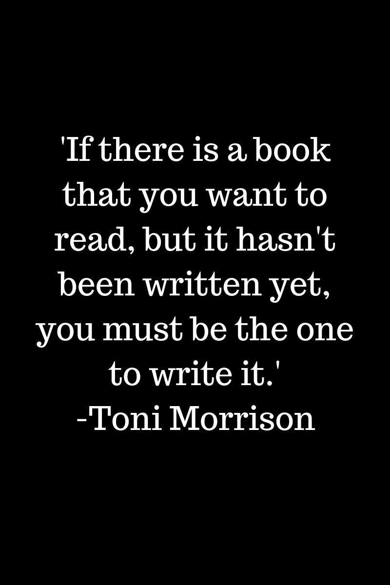'If there is a book that you want to read, but it hasn't been written yet, you must be the one to write it.'-Toni Morrison.jpg
